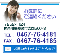 お問い合わせ「お気軽にご連絡ください」〒252-1124神奈川県綾瀬市吉岡507-3 電話0467-4181 FAX0467-76-4185